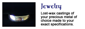 Jewelry - Lost wax castings of your precious metal of choice made to your exact specifications